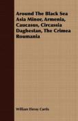 Around the Black Sea Asia Minor, Armenia, Caucasus, Circassia Daghestan, the Crimea Roumania