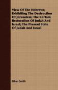 View of the Hebrews; Exhibiting the Destruction of Jerusalem; The Certain Restoration of Judah and Israel; The Present State of Judah and Israel