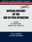 CIA Official History of the Bay of Pigs Invasion, Volume I